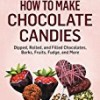 How to Make Chocolate Candies: Dipped, Rolled, and Filled Chocolates, Barks, Fruits, Fudge, and More. A Storey BASICS® Title
