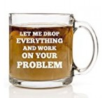 Let Me Drop Everything And Work On Your Problem – Funny Coffee Mug – 13 oz Gift Mugs Unique Birthday or Christmas Gifts Idea Coworker, Friend, Mom, Dad, Men or Women